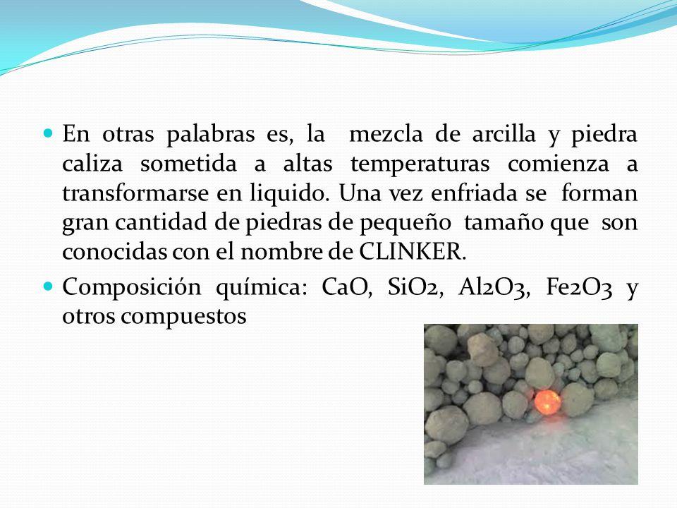 En otras palabras es, la mezcla de arcilla y piedra caliza sometida a altas temperaturas comienza a transformarse en liquido. Una vez enfriada se forman gran cantidad de piedras de pequeño tamaño que son conocidas con el nombre de CLINKER.
