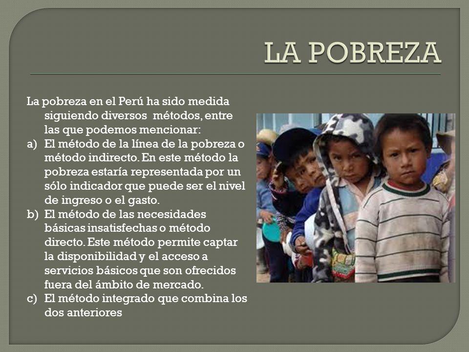 LA POBREZA La pobreza en el Perú ha sido medida siguiendo diversos métodos, entre las que podemos mencionar: