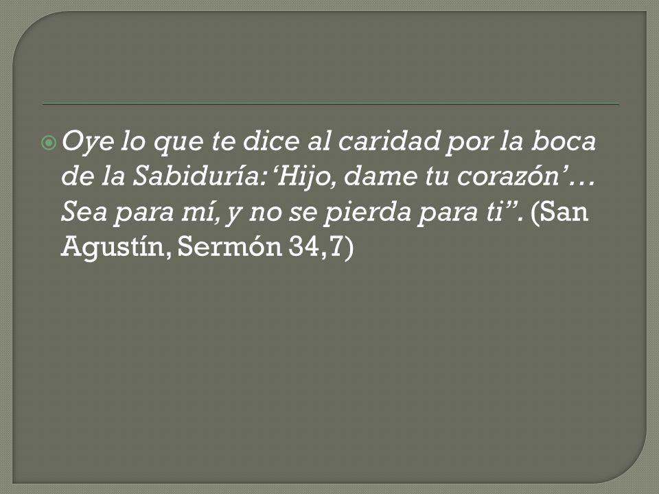Oye lo que te dice al caridad por la boca de la Sabiduría: 'Hijo, dame tu corazón'… Sea para mí, y no se pierda para ti .
