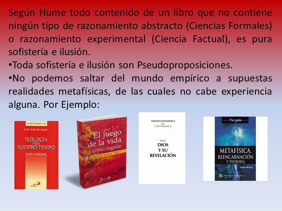 Según Hume todo contenido de un libro que no contiene ningún tipo de razonamiento abstracto (Ciencias Formales) o razonamiento experimental (Ciencia Factual), es pura sofistería e ilusión.