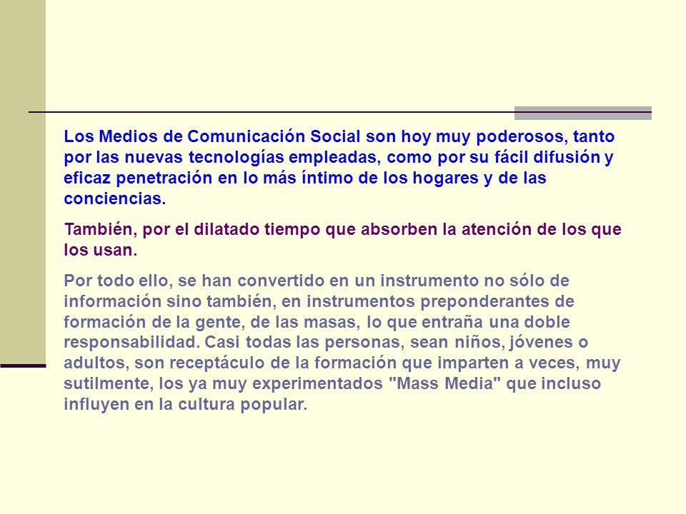 Los Medios de Comunicación Social son hoy muy poderosos, tanto por las nuevas tecnologías empleadas, como por su fácil difusión y eficaz penetración en lo más íntimo de los hogares y de las conciencias.