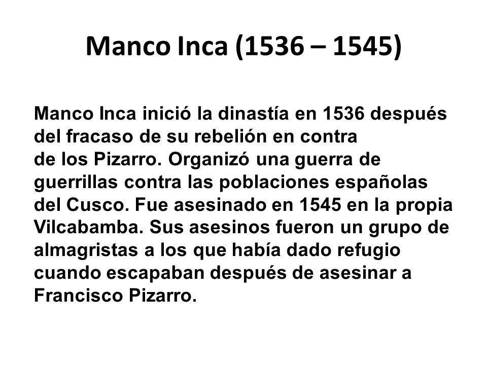 Manco Inca (1536 – 1545) Manco Inca inició la dinastía en 1536 después del fracaso de su rebelión en contra.