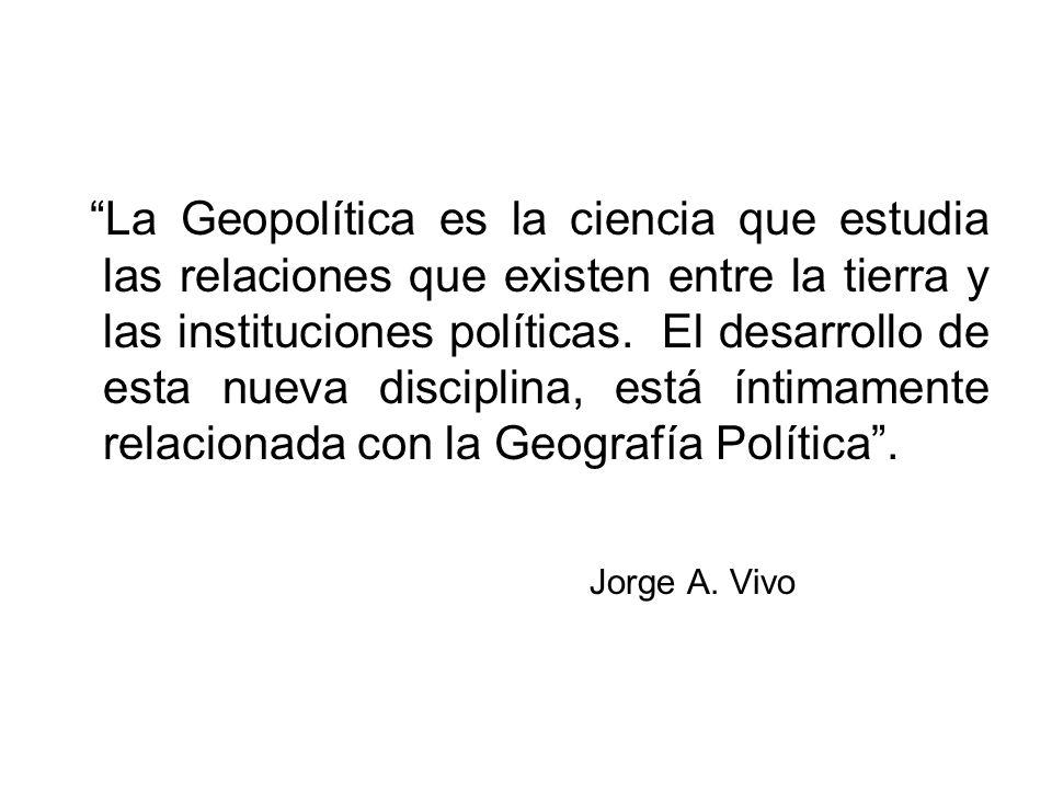 La Geopolítica es la ciencia que estudia las relaciones que existen entre la tierra y las instituciones políticas. El desarrollo de esta nueva disciplina, está íntimamente relacionada con la Geografía Política .