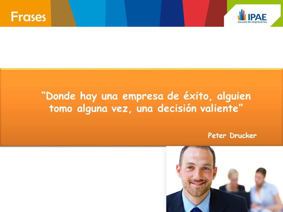 Frases Donde hay una empresa de éxito, alguien tomo alguna vez, una decisión valiente Peter Drucker.