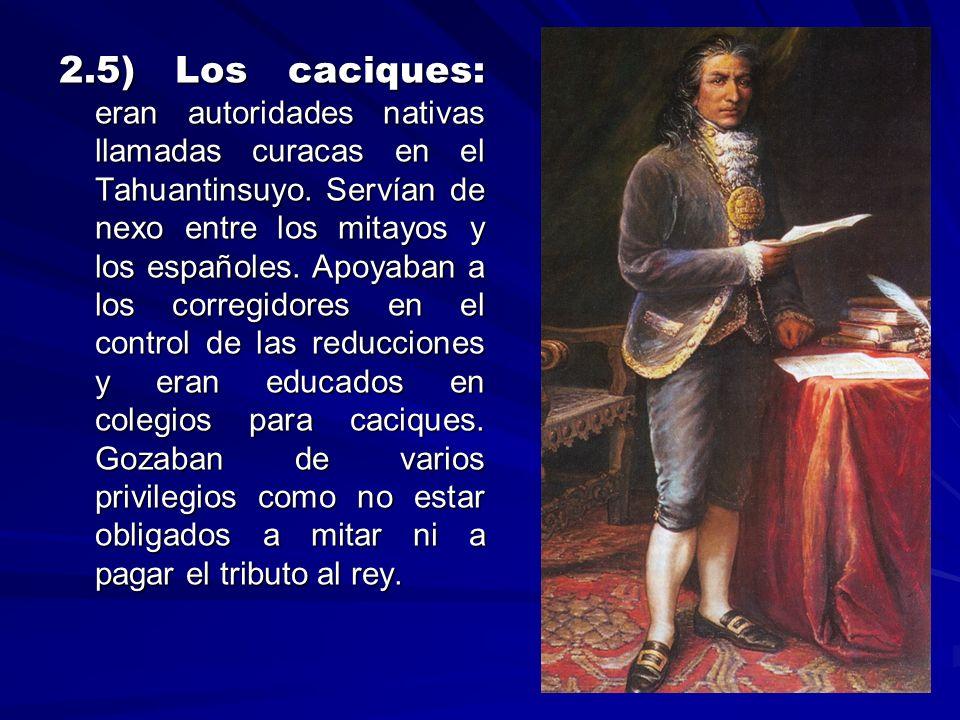 2.5) Los caciques: eran autoridades nativas llamadas curacas en el Tahuantinsuyo. Servían de nexo entre los mitayos y los españoles. Apoyaban a los corregidores en el control de las reducciones y eran educados en colegios para caciques. Gozaban de varios privilegios como no estar obligados a mitar ni a pagar el tributo al rey.