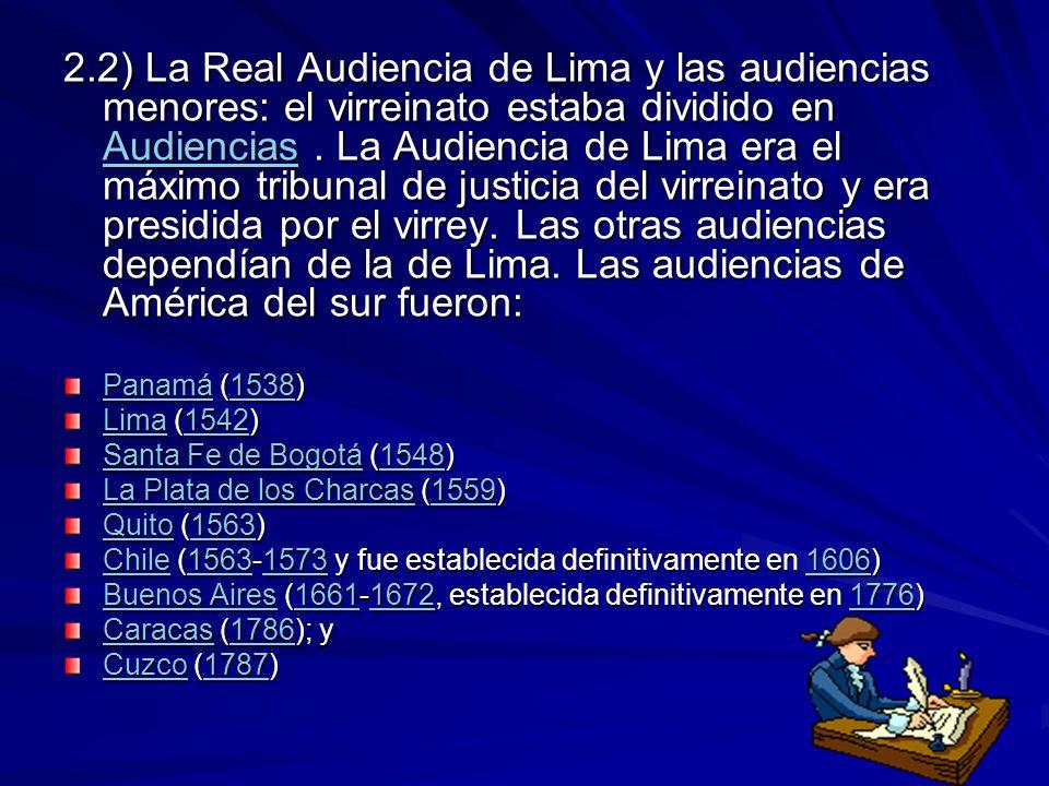 2.2) La Real Audiencia de Lima y las audiencias menores: el virreinato estaba dividido en Audiencias . La Audiencia de Lima era el máximo tribunal de justicia del virreinato y era presidida por el virrey. Las otras audiencias dependían de la de Lima. Las audiencias de América del sur fueron: