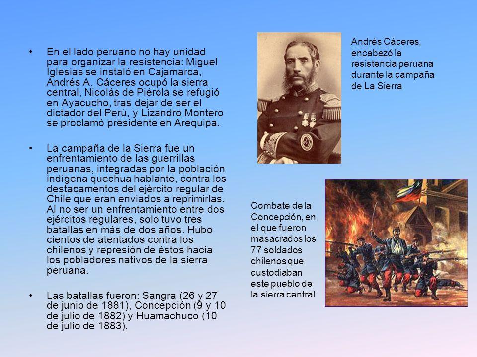 En el lado peruano no hay unidad para organizar la resistencia: Miguel Iglesias se instaló en Cajamarca, Andrés A. Cáceres ocupó la sierra central, Nicolás de Piérola se refugió en Ayacucho, tras dejar de ser el dictador del Perú, y Lizandro Montero se proclamó presidente en Arequipa.
