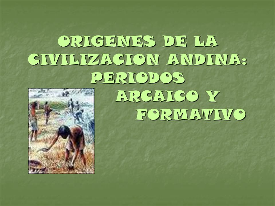 ORIGENES DE LA CIVILIZACION ANDINA: PERIODOS ARCAICO Y FORMATIVO