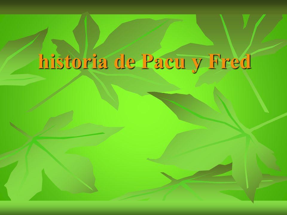 historia de Pacu y Fred