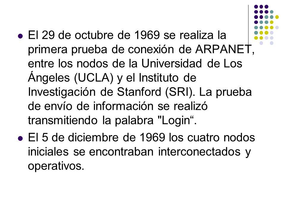 El 29 de octubre de 1969 se realiza la primera prueba de conexión de ARPANET, entre los nodos de la Universidad de Los Ángeles (UCLA) y el Instituto de Investigación de Stanford (SRI). La prueba de envío de información se realizó transmitiendo la palabra Login .