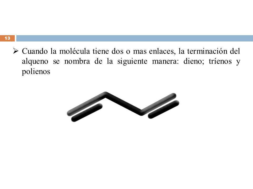 Cuando la molécula tiene dos o mas enlaces, la terminación del alqueno se nombra de la siguiente manera: dieno; tríenos y polienos