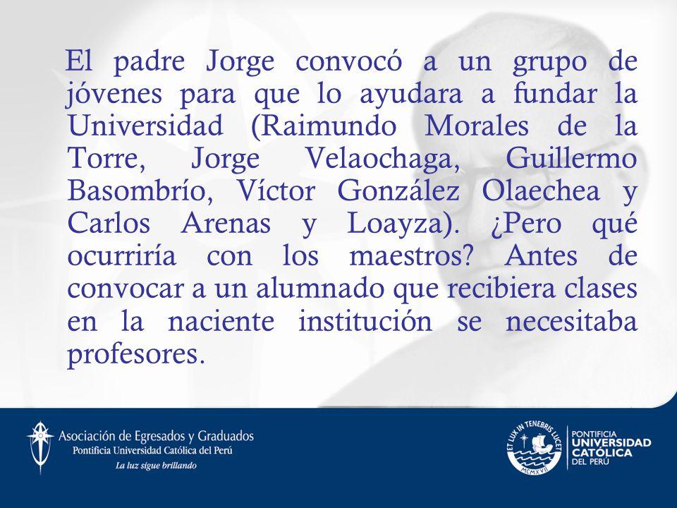 El padre Jorge convocó a un grupo de jóvenes para que lo ayudara a fundar la Universidad (Raimundo Morales de la Torre, Jorge Velaochaga, Guillermo Basombrío, Víctor González Olaechea y Carlos Arenas y Loayza).