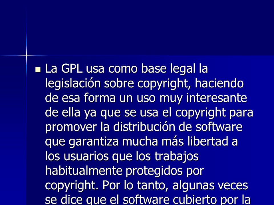 La GPL usa como base legal la legislación sobre copyright, haciendo de esa forma un uso muy interesante de ella ya que se usa el copyright para promover la distribución de software que garantiza mucha más libertad a los usuarios que los trabajos habitualmente protegidos por copyright.