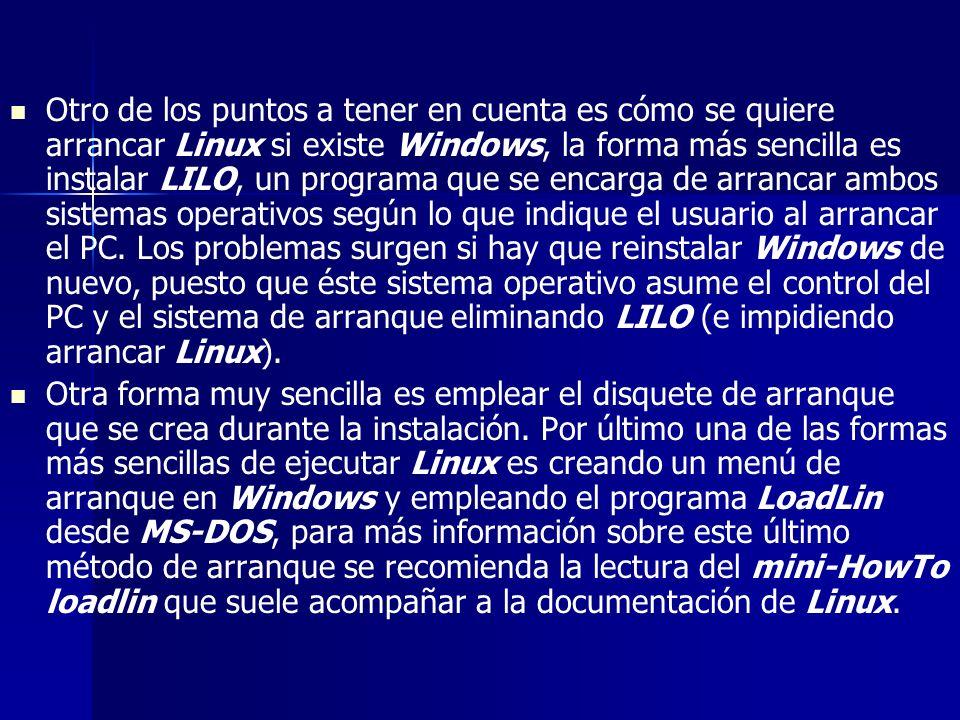 Otro de los puntos a tener en cuenta es cómo se quiere arrancar Linux si existe Windows, la forma más sencilla es instalar LILO, un programa que se encarga de arrancar ambos sistemas operativos según lo que indique el usuario al arrancar el PC. Los problemas surgen si hay que reinstalar Windows de nuevo, puesto que éste sistema operativo asume el control del PC y el sistema de arranque eliminando LILO (e impidiendo arrancar Linux).