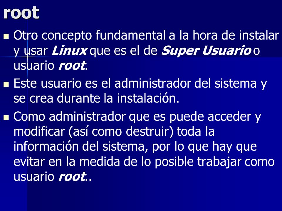 root Otro concepto fundamental a la hora de instalar y usar Linux que es el de Super Usuario o usuario root.