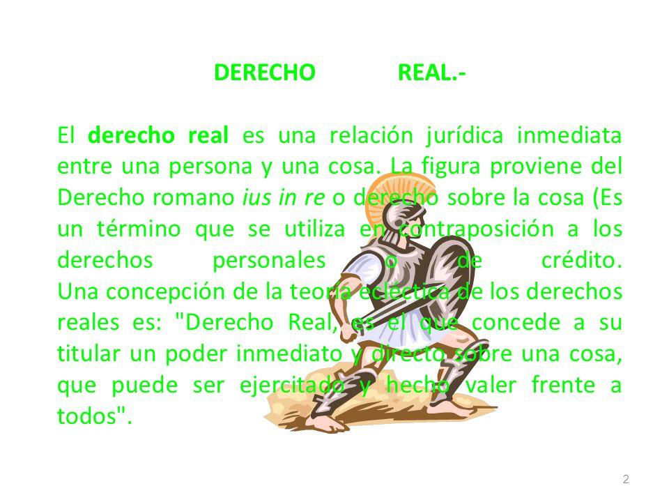 DERECHO REAL.- El derecho real es una relación jurídica inmediata entre una persona y una cosa.