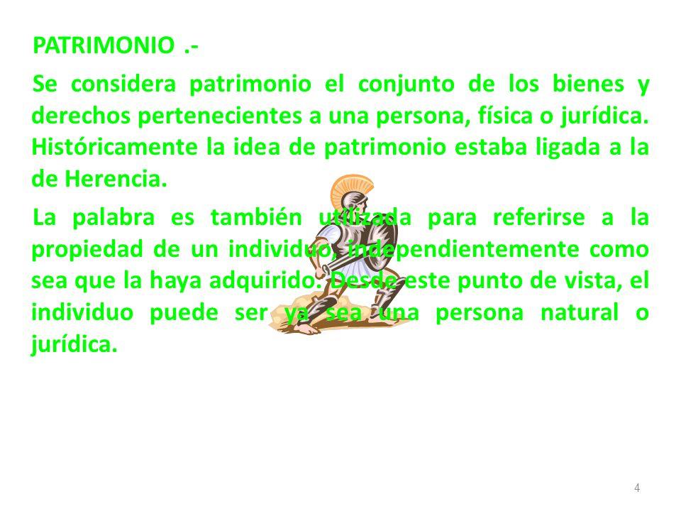 PATRIMONIO .- Se considera patrimonio el conjunto de los bienes y derechos pertenecientes a una persona, física o jurídica.