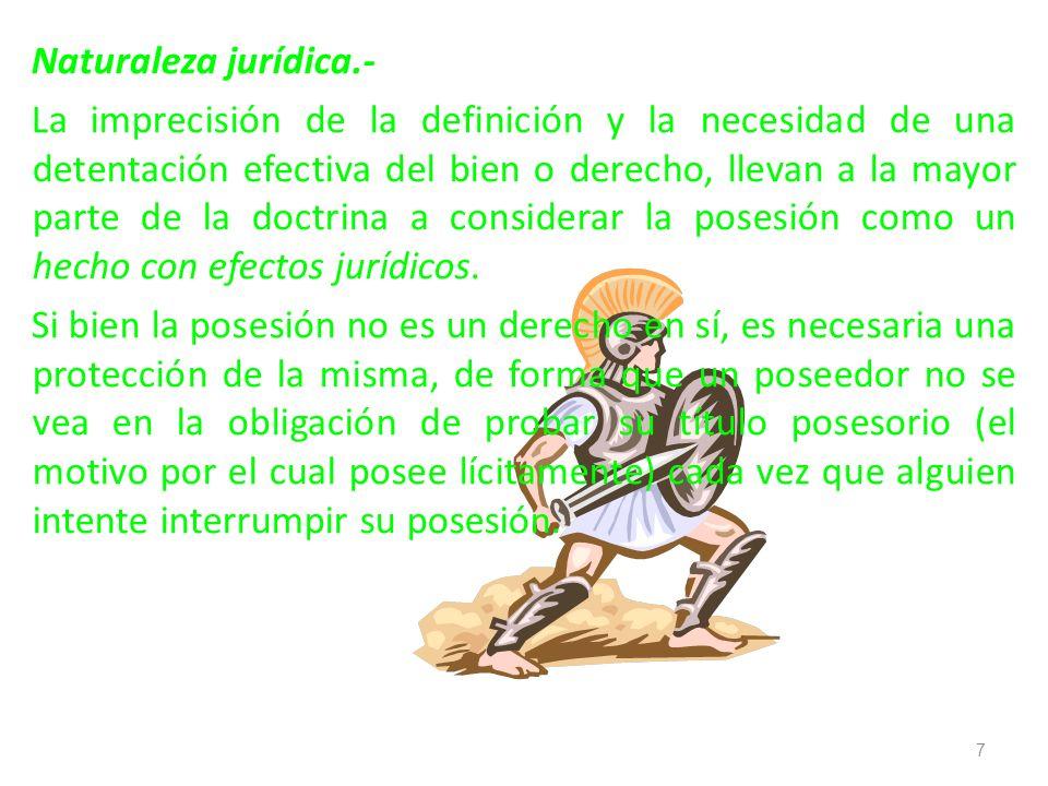 Naturaleza jurídica.- La imprecisión de la definición y la necesidad de una detentación efectiva del bien o derecho, llevan a la mayor parte de la doctrina a considerar la posesión como un hecho con efectos jurídicos.