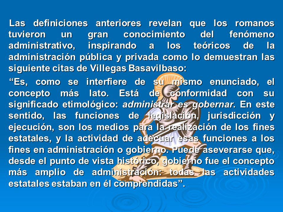 Las definiciones anteriores revelan que los romanos tuvieron un gran conocimiento del fenómeno administrativo, inspirando a los teóricos de la administración pública y privada como lo demuestran las siguiente citas de Villegas Basavilbaso: