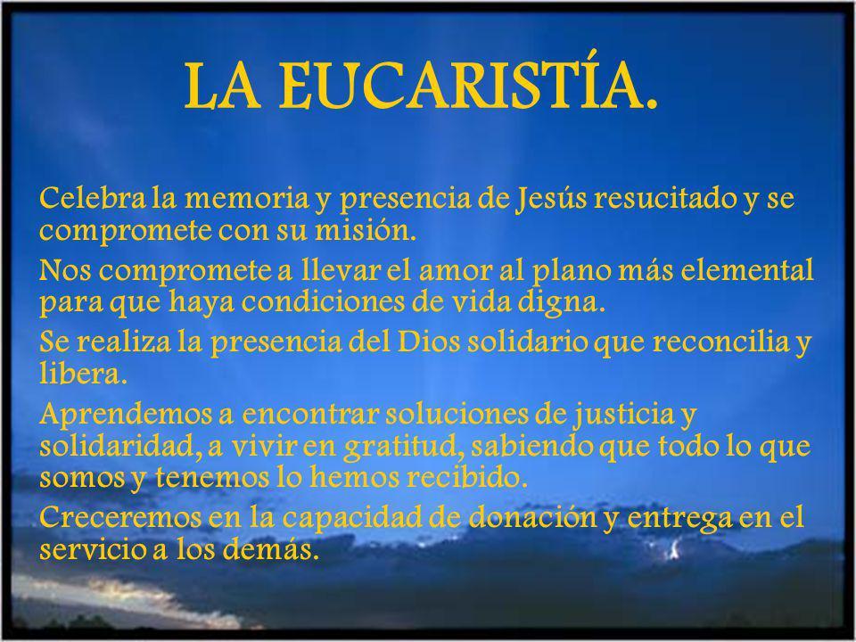 LA EUCARISTÍA. Celebra la memoria y presencia de Jesús resucitado y se compromete con su misión.