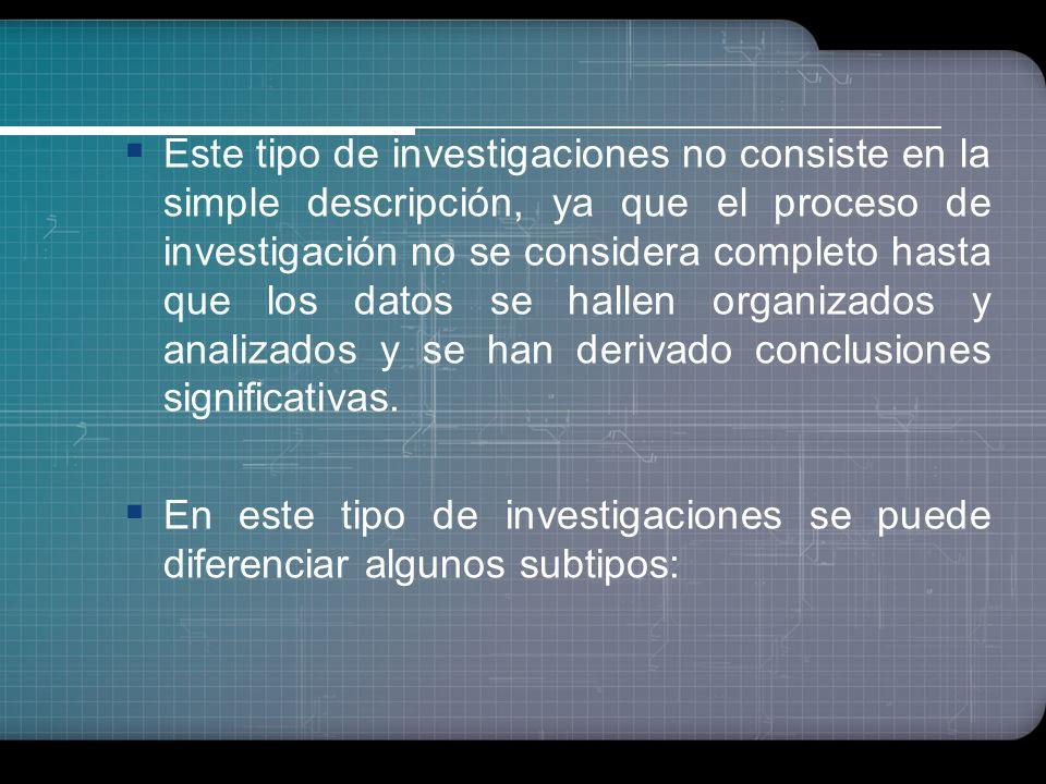 Este tipo de investigaciones no consiste en la simple descripción, ya que el proceso de investigación no se considera completo hasta que los datos se hallen organizados y analizados y se han derivado conclusiones significativas.