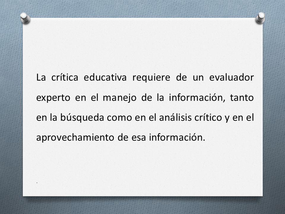 La crítica educativa requiere de un evaluador experto en el manejo de la información, tanto en la búsqueda como en el análisis crítico y en el aprovechamiento de esa información.