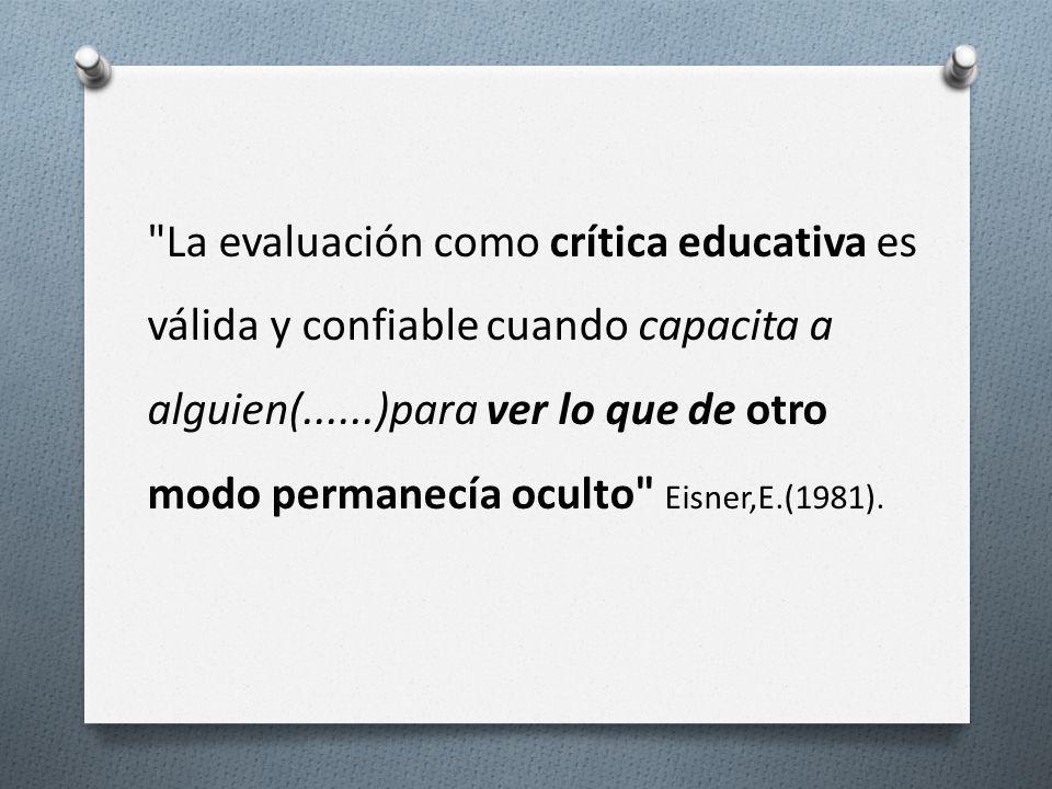 La evaluación como crítica educativa es válida y confiable cuando capacita a alguien(......)para ver lo que de otro modo permanecía oculto Eisner,E.(1981).