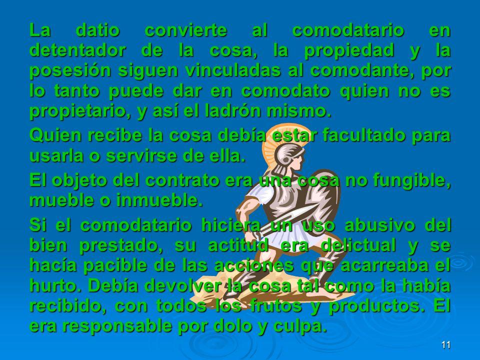 La datio convierte al comodatario en detentador de la cosa, la propiedad y la posesión siguen vinculadas al comodante, por lo tanto puede dar en comodato quien no es propietario, y así el ladrón mismo.