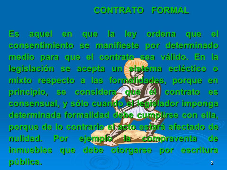 CONTRATO FORMAL Es aquel en que la ley ordena que el consentimiento se manifieste por determinado medio para que el contrato sea válido.