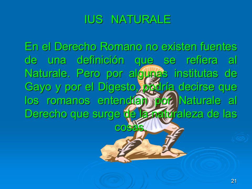 IUS NATURALE En el Derecho Romano no existen fuentes de una definición que se refiera al Naturale.