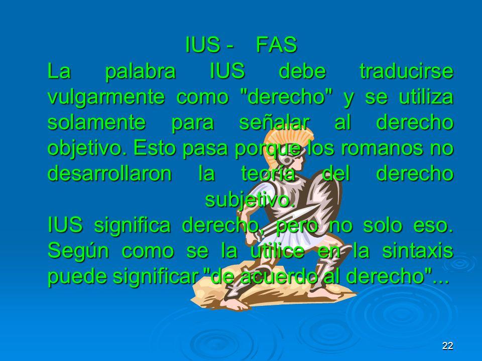 IUS - FAS La palabra IUS debe traducirse vulgarmente como derecho y se utiliza solamente para señalar al derecho objetivo.