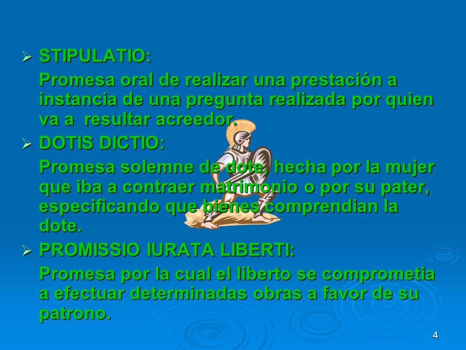STIPULATIO:Promesa oral de realizar una prestación a instancia de una pregunta realizada por quien va a resultar acreedor.