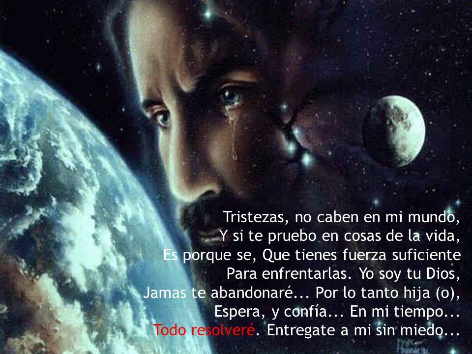 Tristezas, no caben en mi mundo, Y si te pruebo en cosas de la vida, Es porque se, Que tienes fuerza suficiente Para enfrentarlas.