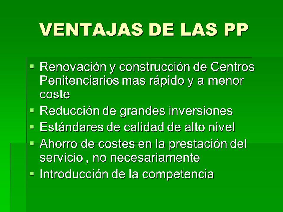 VENTAJAS DE LAS PP Renovación y construcción de Centros Penitenciarios mas rápido y a menor coste. Reducción de grandes inversiones.