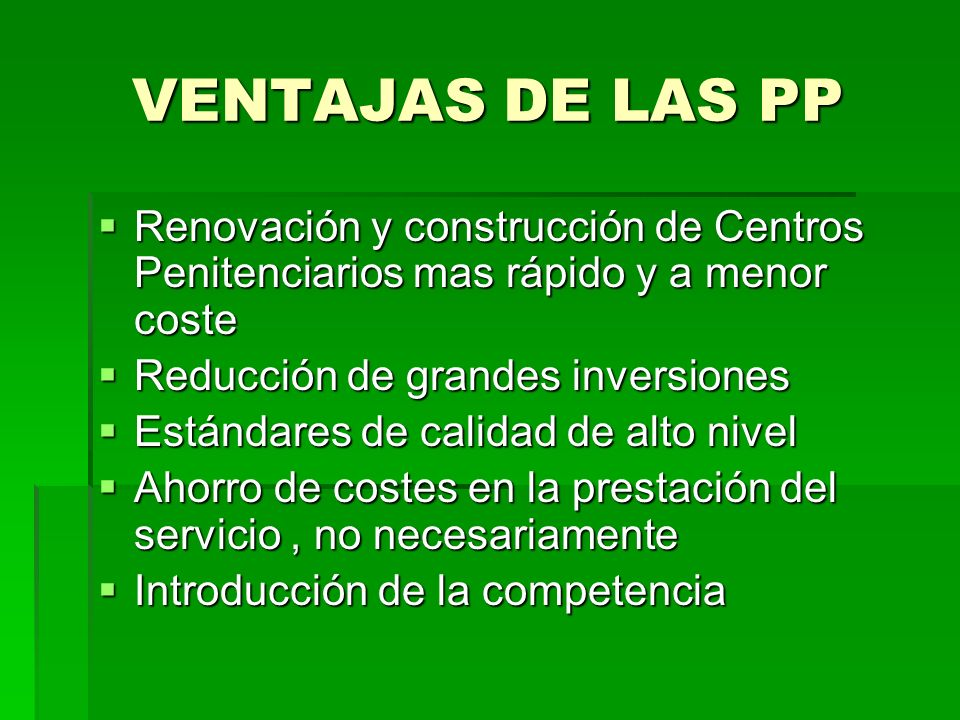 VENTAJAS DE LAS PPRenovación y construcción de Centros Penitenciarios mas rápido y a menor coste. Reducción de grandes inversiones.
