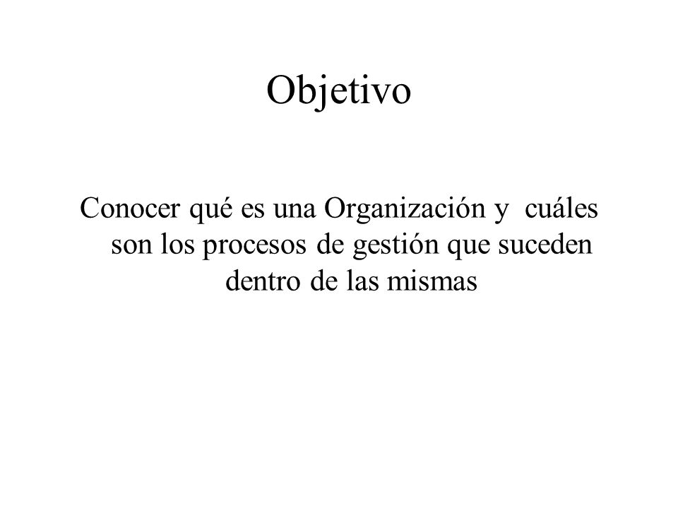 Objetivo Conocer qué es una Organización y cuáles son los procesos de gestión que suceden dentro de las mismas.