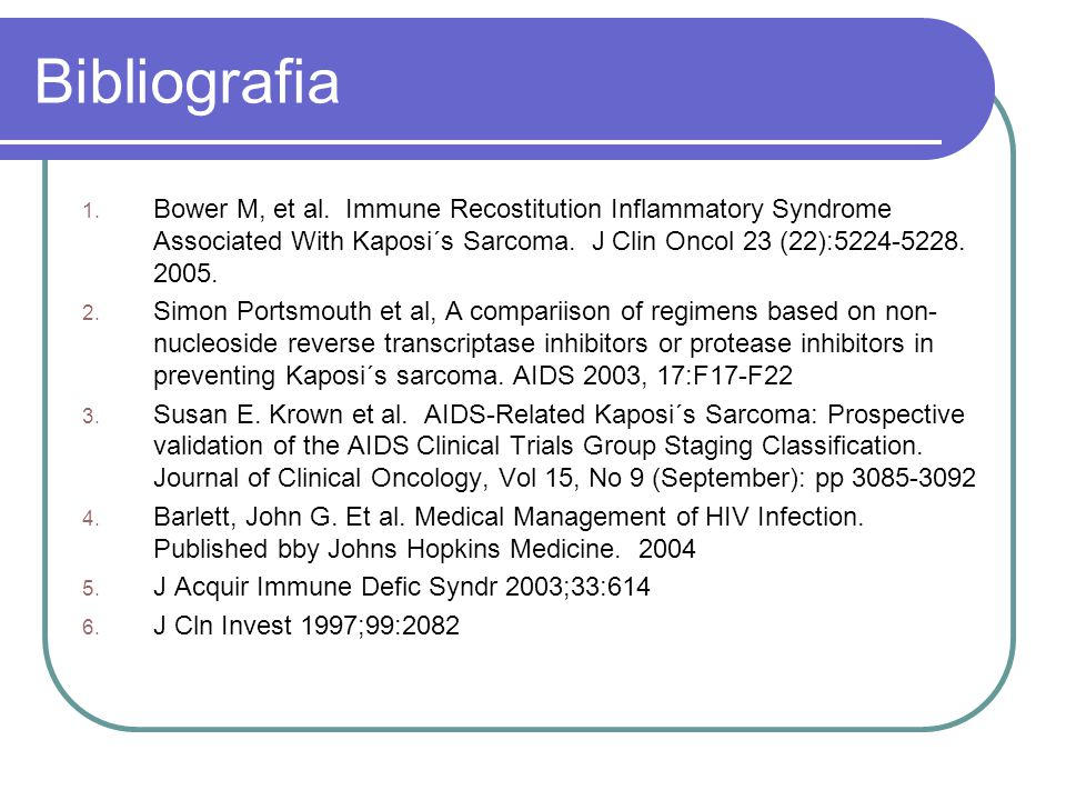 Bibliografia Bower M, et al. Immune Recostitution Inflammatory Syndrome Associated With Kaposi´s Sarcoma. J Clin Oncol 23 (22):5224-5228. 2005.