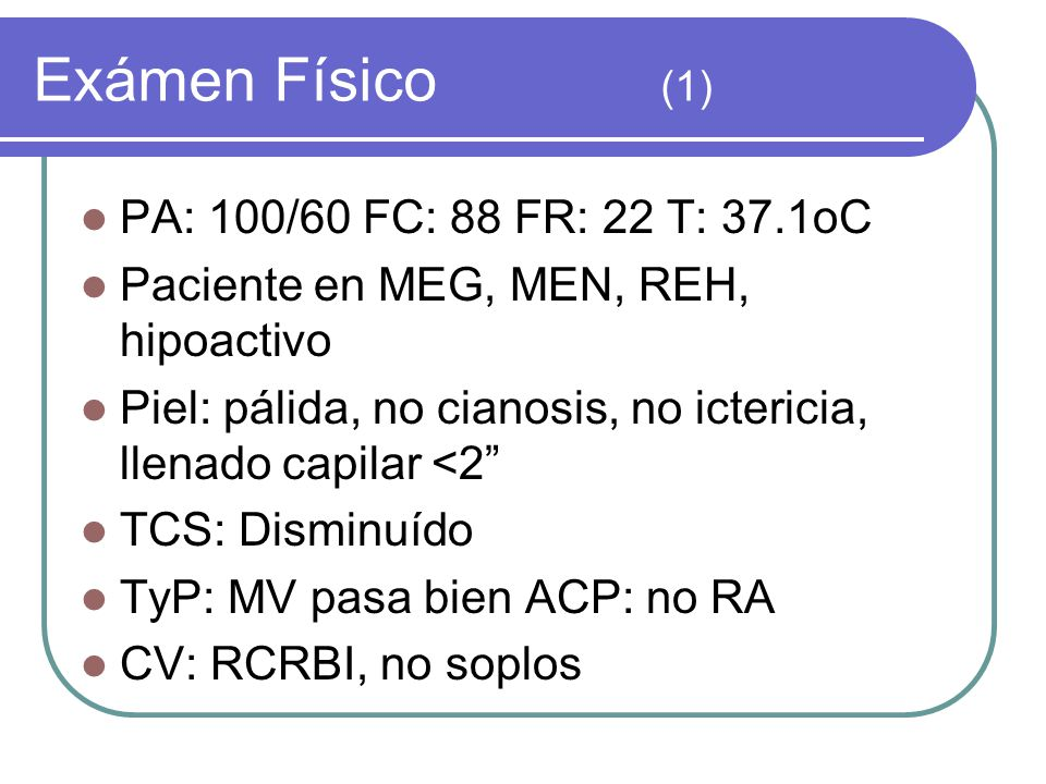 Exámen Físico (1) PA: 100/60 FC: 88 FR: 22 T: 37.1oC