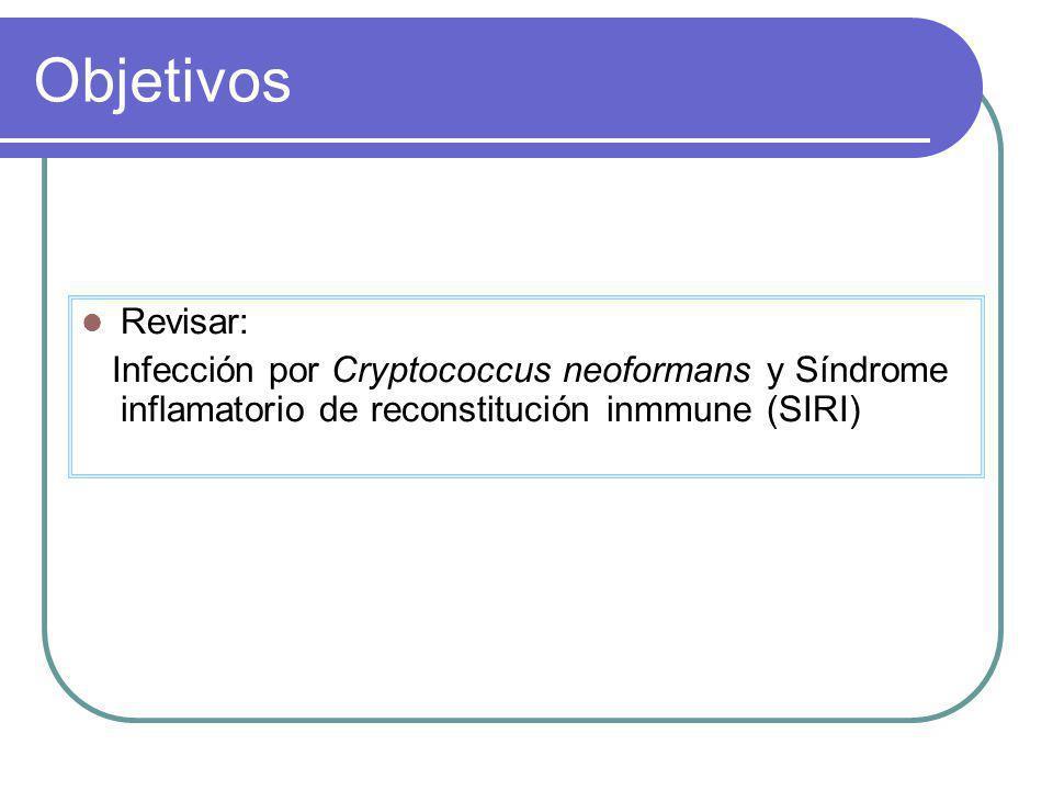 Objetivos Revisar: Infección por Cryptococcus neoformans y Síndrome inflamatorio de reconstitución inmmune (SIRI)