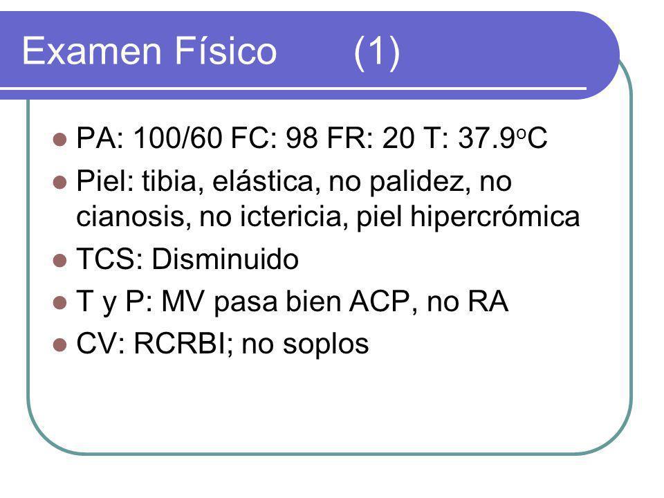 Examen Físico (1) PA: 100/60 FC: 98 FR: 20 T: 37.9oC