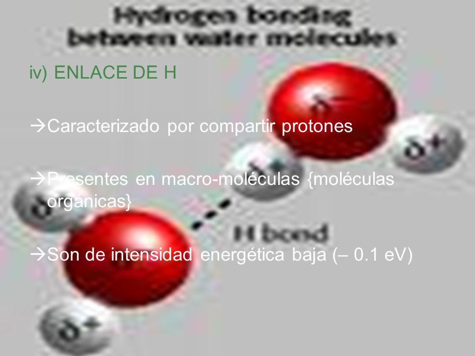 iv) ENLACE DE H Caracterizado por compartir protones. Presentes en macro-moléculas {moléculas orgánicas}