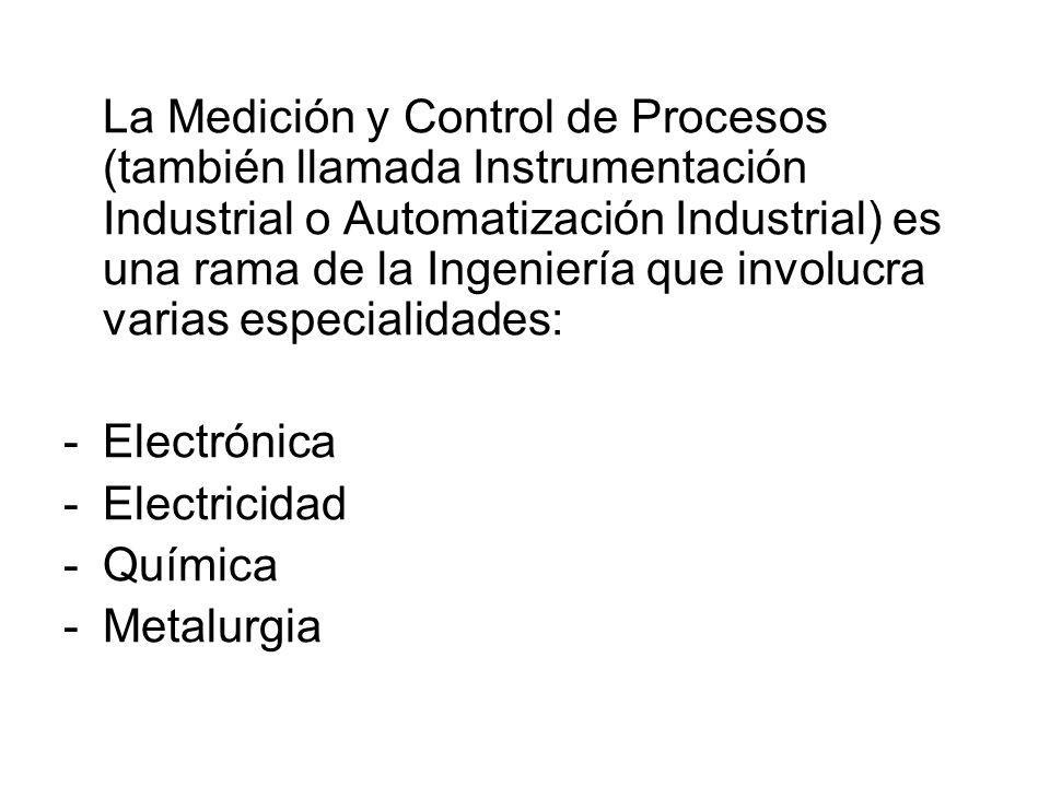La Medición y Control de Procesos (también llamada Instrumentación Industrial o Automatización Industrial) es una rama de la Ingeniería que involucra varias especialidades: