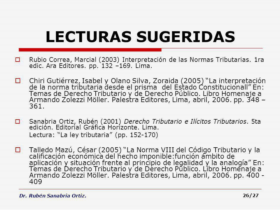 LECTURAS SUGERIDAS Rubio Correa, Marcial (2003) Interpretación de las Normas Tributarias. 1ra edic. Ara Editores. pp. 132 –169. Lima.
