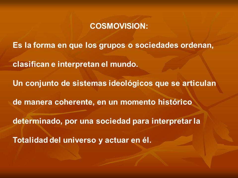 COSMOVISION: Es la forma en que los grupos o sociedades ordenan, clasifican e interpretan el mundo.