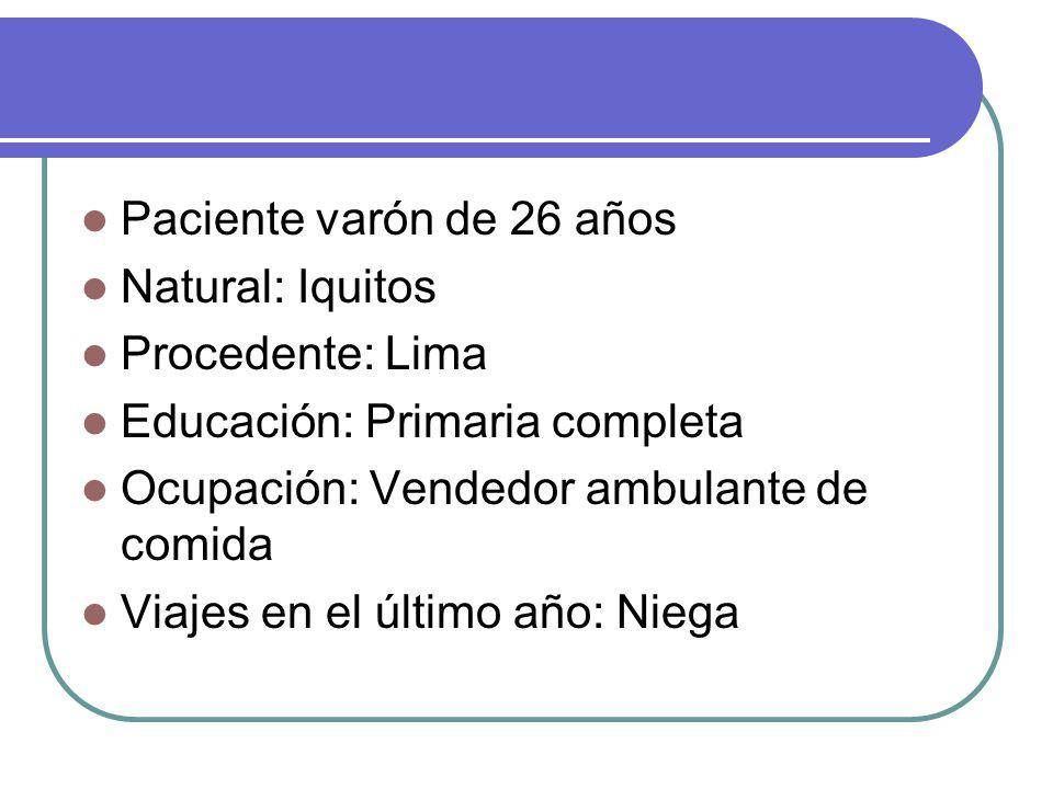Paciente varón de 26 años Natural: Iquitos. Procedente: Lima. Educación: Primaria completa. Ocupación: Vendedor ambulante de comida.