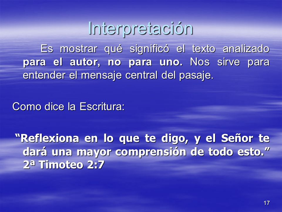 Interpretación Es mostrar qué significó el texto analizado para el autor, no para uno. Nos sirve para entender el mensaje central del pasaje.