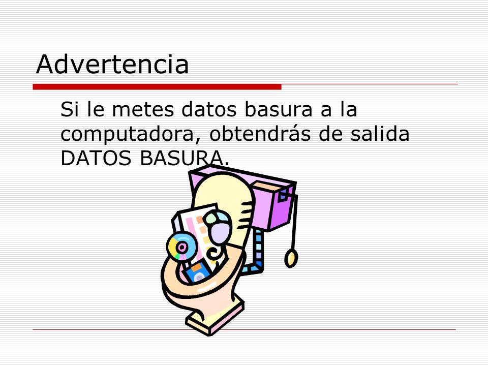 Advertencia Si le metes datos basura a la computadora, obtendrás de salida DATOS BASURA.