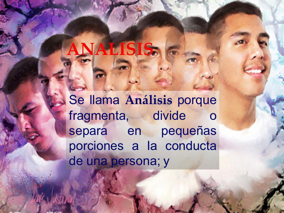 ANALISIS Se llama Análisis porque fragmenta, divide o separa en pequeñas porciones a la conducta de una persona; y.