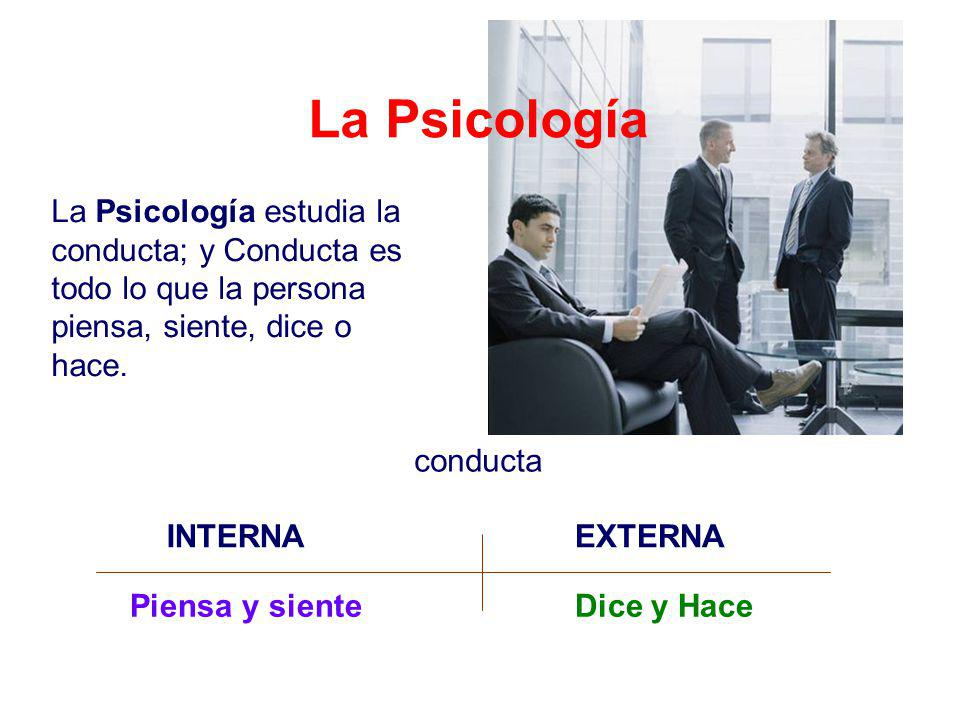 La Psicología La Psicología estudia la conducta; y Conducta es todo lo que la persona piensa, siente, dice o hace.