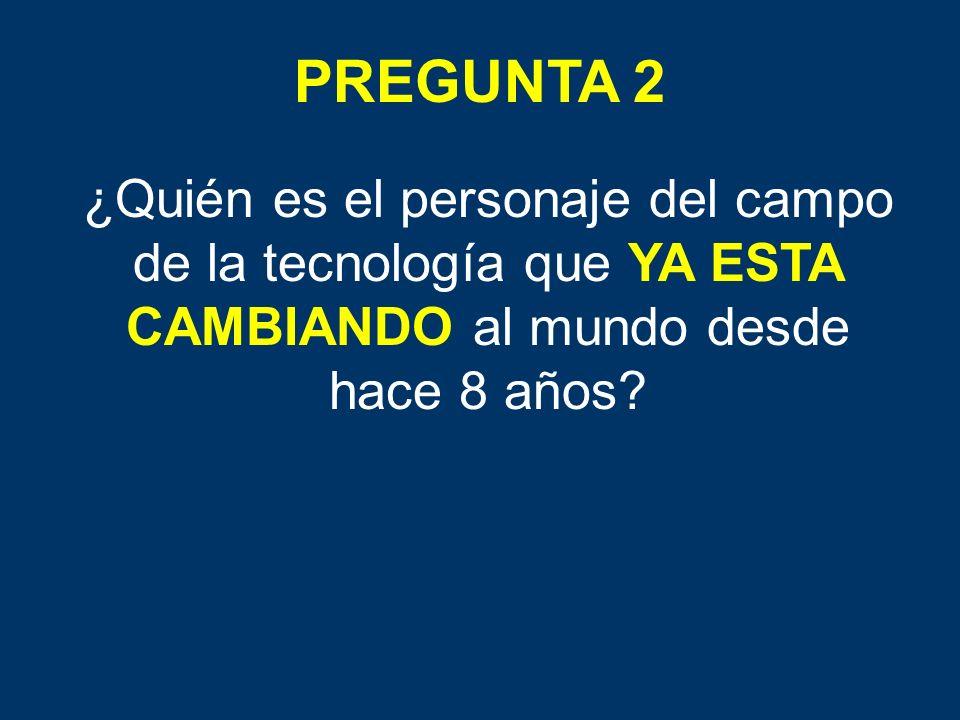 PREGUNTA 2 ¿Quién es el personaje del campo de la tecnología que YA ESTA CAMBIANDO al mundo desde hace 8 años